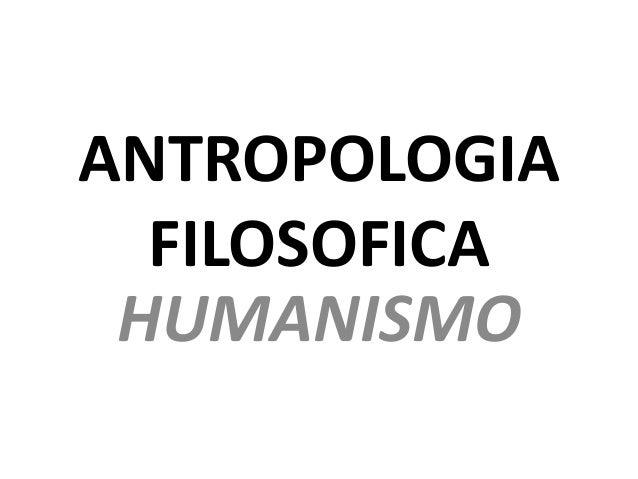 ANTROPOLOGIA FILOSOFICA HUMANISMO
