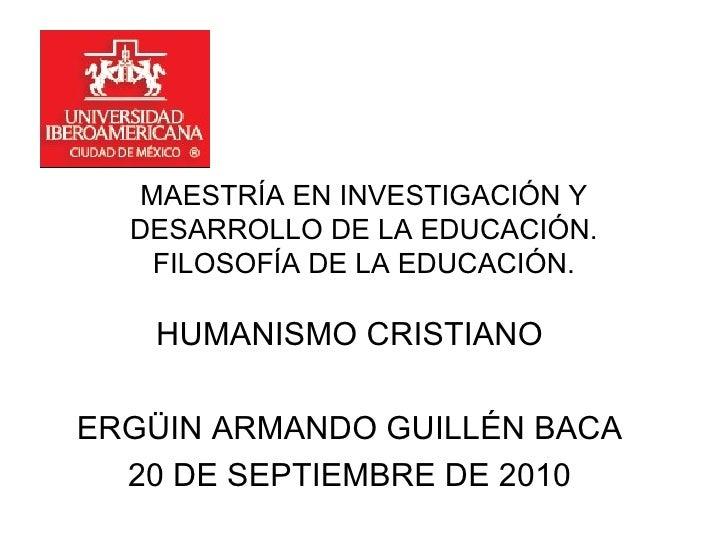 MAESTRÍA EN INVESTIGACIÓN Y DESARROLLO DE LA EDUCACIÓN. FILOSOFÍA DE LA EDUCACIÓN. HUMANISMO CRISTIANO ERGÜIN ARMANDO GUIL...