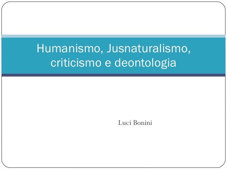 LuciBonini<br />Humanismo, Jusnaturalismo, criticismo e deontologia<br />