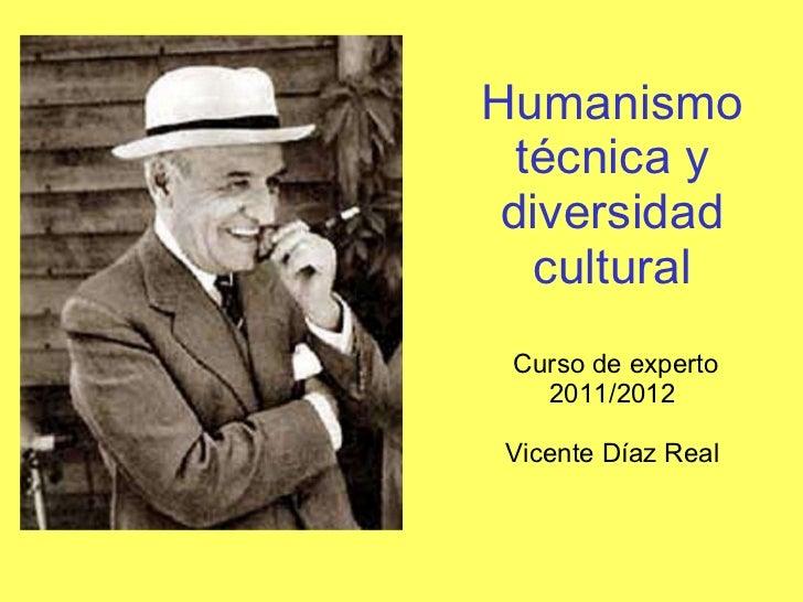 Humanismotécnica y diversidad cultural  Curso de experto 2011/2012 Vicente Díaz Real