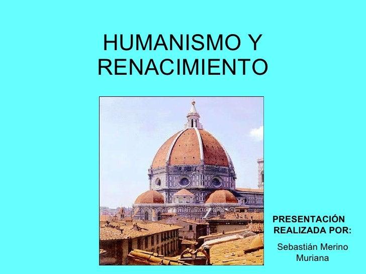 HUMANISMO Y RENACIMIENTO PRESENTACIÓN  REALIZADA POR: Sebastián Merino Muriana