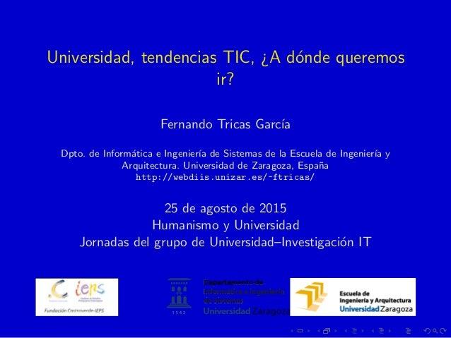 Universidad, tendencias TIC, ¿A d´onde queremos ir? Fernando Tricas Garc´ıa Dpto. de Inform´atica e Ingenier´ıa de Sistema...