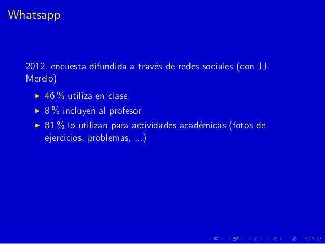 Whatsapp 2012, encuesta difundida a trav´es de redes sociales (con JJ. Merelo) 46 % utiliza en clase 8 % incluyen al profe...