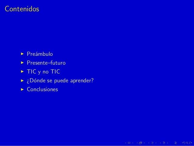 Contenidos Pre´ambulo Presente–futuro TIC y no TIC ¿D´onde se puede aprender? Conclusiones