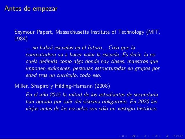 Antes de empezar Seymour Papert, Massachusetts Institute of Technology (MIT, 1984) ... no habr´a escuelas en el futuro... ...