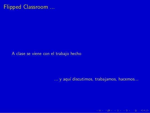 Flipped Classroom ... A clase se viene con el trabajo hecho ... y aqu´ı discutimos, trabajamos, hacemos...