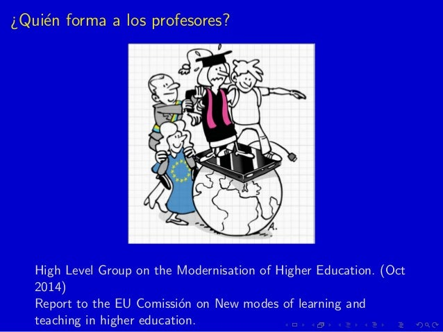 ¿Qui´en forma a los profesores? High Level Group on the Modernisation of Higher Education. (Oct 2014) Report to the EU Com...