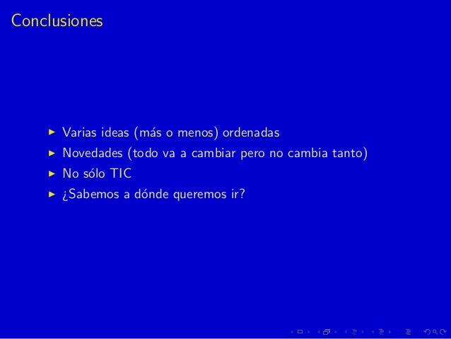 Conclusiones Varias ideas (m´as o menos) ordenadas Novedades (todo va a cambiar pero no cambia tanto) No s´olo TIC ¿Sabemo...