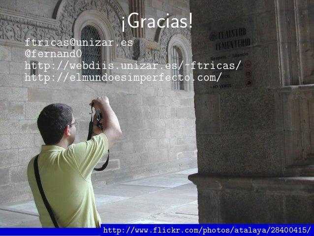 ¡Gracias! ftricas@unizar.es @fernand0 http://webdiis.unizar.es/~ftricas/ http://elmundoesimperfecto.com/ http://www.flickr...
