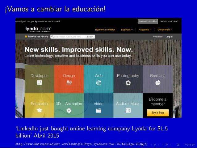 ¡Vamos a cambiar la educaci´on! 'LinkedIn just bought online learning company Lynda for $1.5 billion' Abril 2015 http://ww...