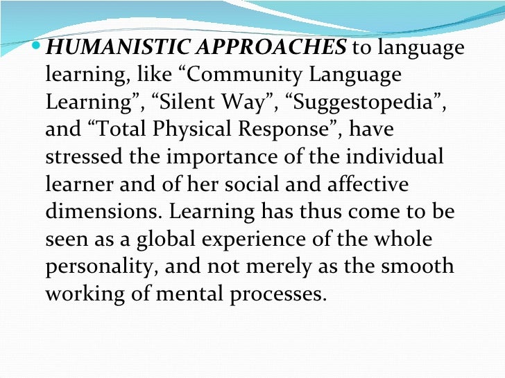 humanistic language teaching In the 1970s language teaching became influenced by humanistic trends in education and psychology (maslow 1970 rogers 1969, 1983) and this link with new areas enriched the development of the field.
