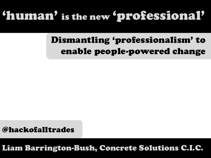 'human' is the new 'professional'<br />Dismantling 'professionalism' to enable people-powered change<br />@hackofalltrades...