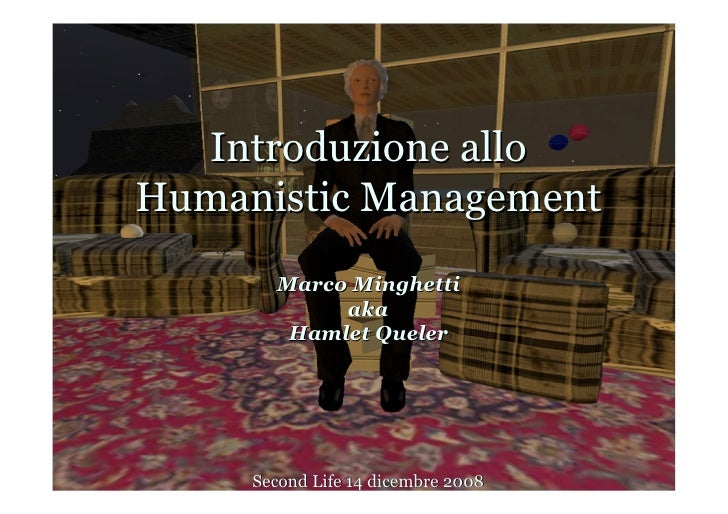 Introduzione allo Humanistic Management        Marco Minghetti             aka         Hamlet Queler          Second Life ...