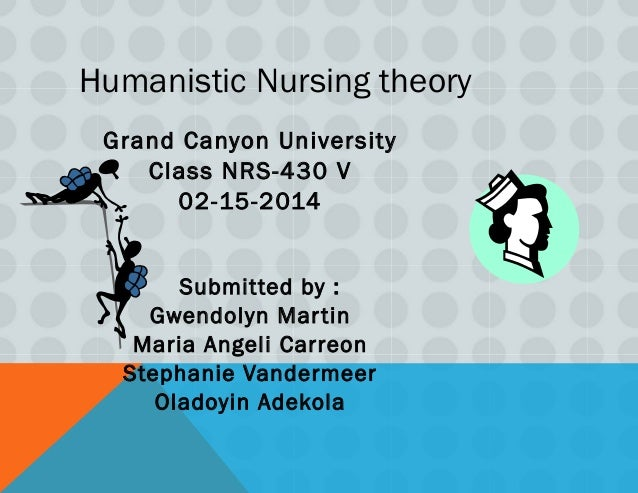 Humanistic Nursing theory Grand Canyon University Class NRS-430 V 02-15-2014 Submitted by : Gwendolyn Martin Maria Angeli ...