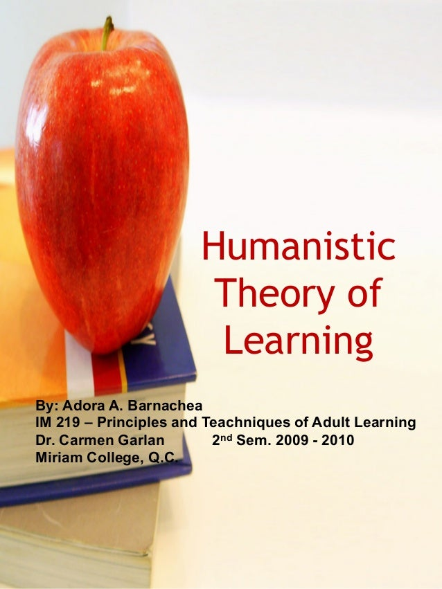 Humanistic  Theory of  Learning  By: Adora A. Barnachea  IM 219 – Principles and Teachniques of Adult Learning  Dr. Carmen...