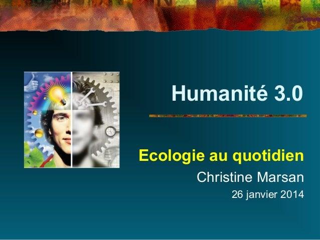 Humanité 3.0 Ecologie au quotidien Christine Marsan 26 janvier 2014