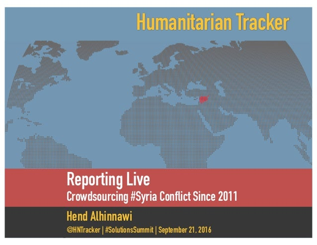 Reporting Live Crowdsourcing #Syria Conflict Since 2011 Hend Alhinnawi @HNTracker | #SolutionsSummit | September 21, 2016 ...