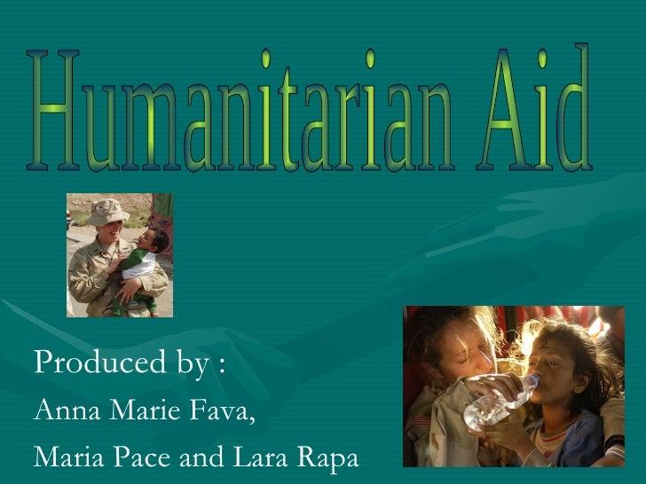 Humanitarian Aid Produced by : Anna Marie Fava,  Maria Pace and Lara Rapa