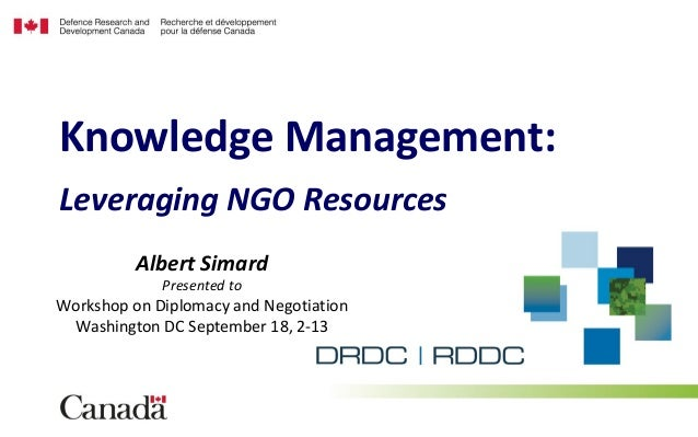 Leveraging NGO Resources Knowledge Management: Albert Simard Presented to Workshop on Diplomacy and Negotiation Washington...