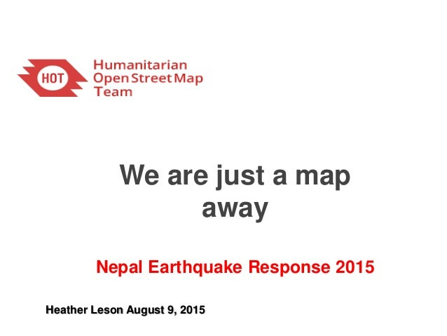 We are just a map away Nepal Earthquake Response 2015 Heather Leson August 9, 2015
