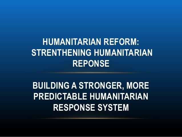 HUMANITARIAN REFORM:STRENTHENING HUMANITARIAN        REPONSEBUILDING A STRONGER, MOREPREDICTABLE HUMANITARIAN    RESPONSE ...