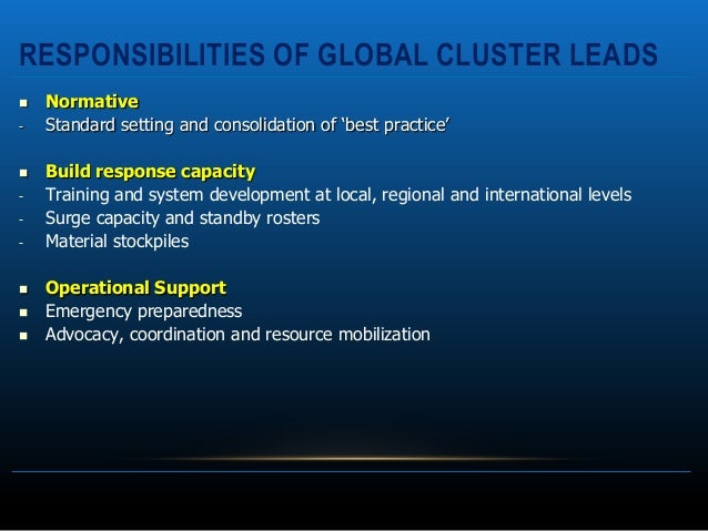 RESPONSIBILITIES OF GLOBAL CLUSTER LEADS   Normative-   Standard setting and consolidation of 'best practice'   Build re...