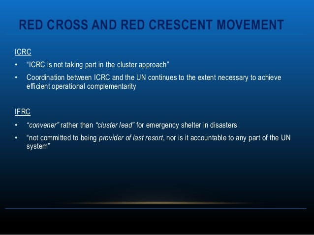 """RED CROSS AND RED CRESCENT MOVEMENTICRC•    """"ICRC is not taking part in the cluster approach""""•    Coordination between ICR..."""