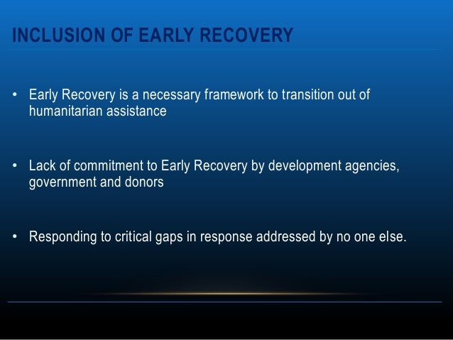 INCLUSION OF EARLY RECOVERY• Early Recovery is a necessary framework to transition out of  humanitarian assistance• Lack o...