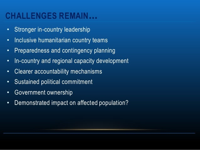 CHALLENGES REMAIN…• Stronger in-country leadership• Inclusive humanitarian country teams• Preparedness and contingency pla...