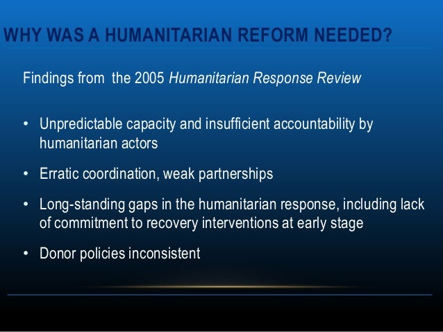 WHY WAS A HUMANITARIAN REFORM NEEDED? Findings from the 2005 Humanitarian Response Review • Unpredictable capacity and ins...