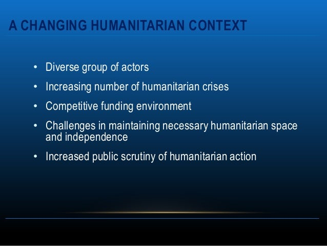 A CHANGING HUMANITARIAN CONTEXT   • Diverse group of actors   • Increasing number of humanitarian crises   • Competitive f...