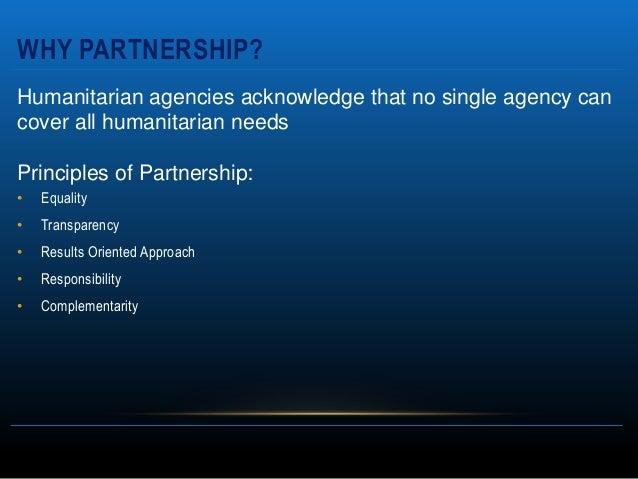 WHY PARTNERSHIP?Humanitarian agencies acknowledge that no single agency cancover all humanitarian needsPrinciples of Partn...