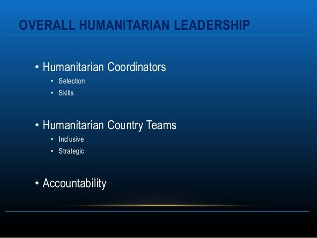 OVERALL HUMANITARIAN LEADERSHIP  • Humanitarian Coordinators     • Selection     • Skills  • Humanitarian Country Teams   ...
