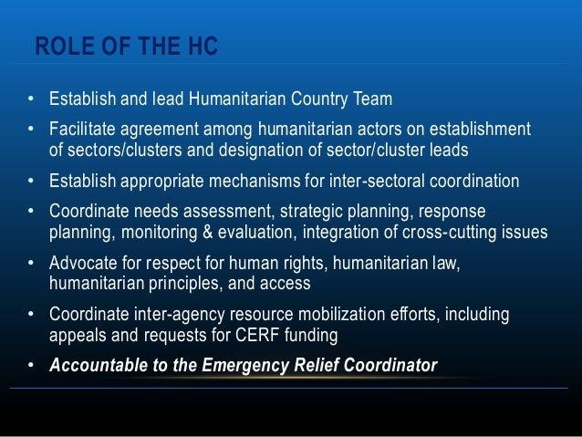 ROLE OF THE HC• Establish and lead Humanitarian Country Team• Facilitate agreement among humanitarian actors on establishm...