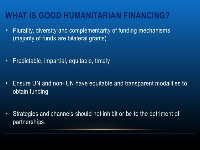 WHAT IS GOOD HUMANITARIAN FINANCING?• Plurality, diversity and complementarity of funding mechanisms  (majority of funds a...