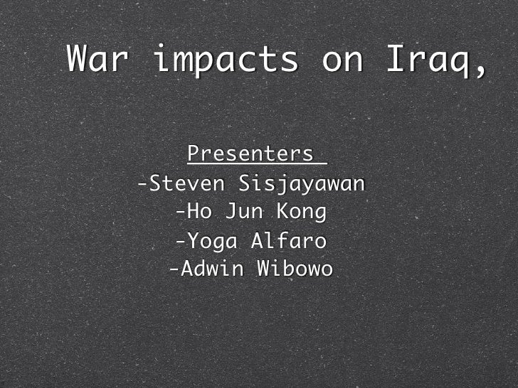 War impacts on Iraq,        Presenters   -Steven Sisjayawan       -Ho Jun Kong       -Yoga Alfaro      -Adwin Wibowo