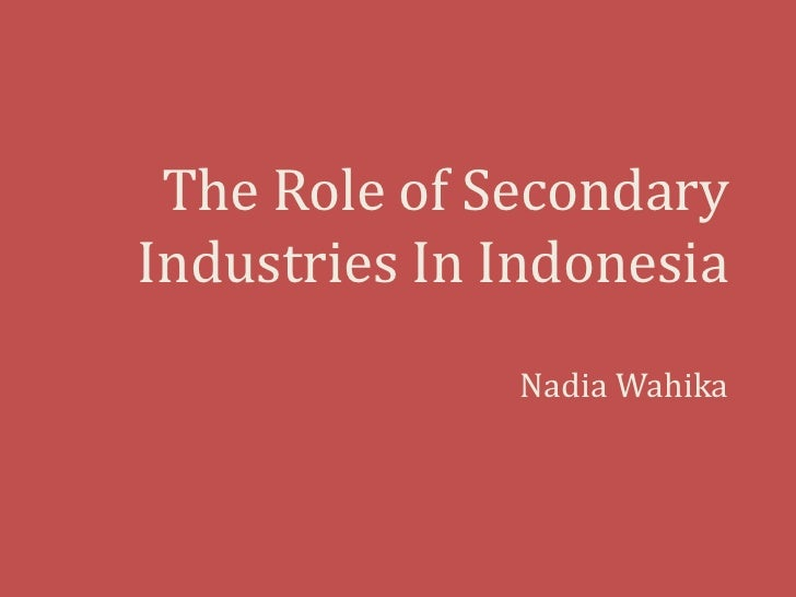 The Role of Secondary Industries In Indonesia<br />Nadia Wahika<br />