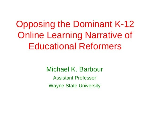 Opposing the Dominant K-12Online Learning Narrative of  Educational Reformers       Michael K. Barbour         Assistant P...