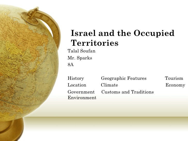Israel and the Occupied Territories Talal Soufan Mr. Sparks 8A History  Geographic Features  Tourism Location  Climate  Ec...