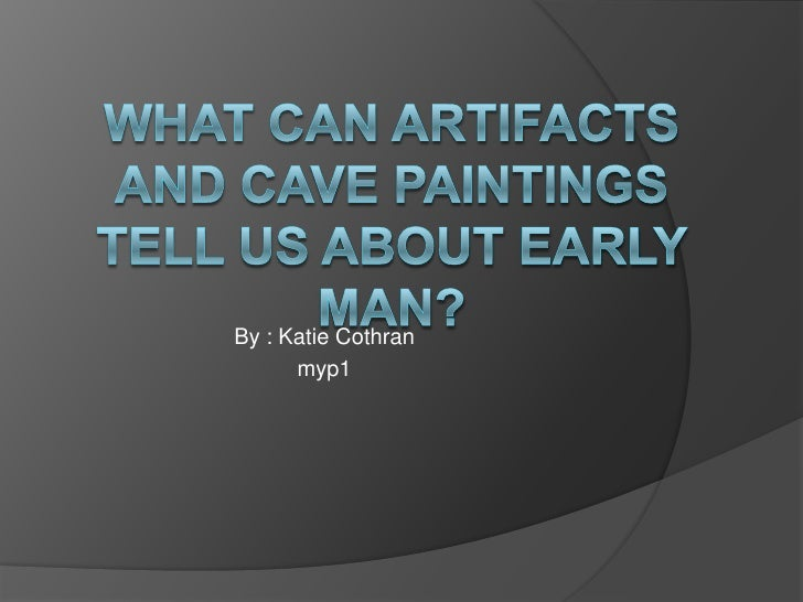 What can artifacts and cave paintings tell us about early man?<br />By : Katie Cothran<br />myp1<br />
