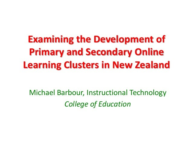 Examining the Development of Primary and Secondary OnlineLearning Clusters in New Zealand Michael Barbour, Instructional T...