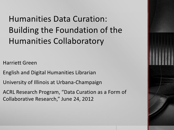 Humanities Data Curation:  Building the Foundation of the  Humanities CollaboratoryHarriett GreenEnglish and Digital Human...