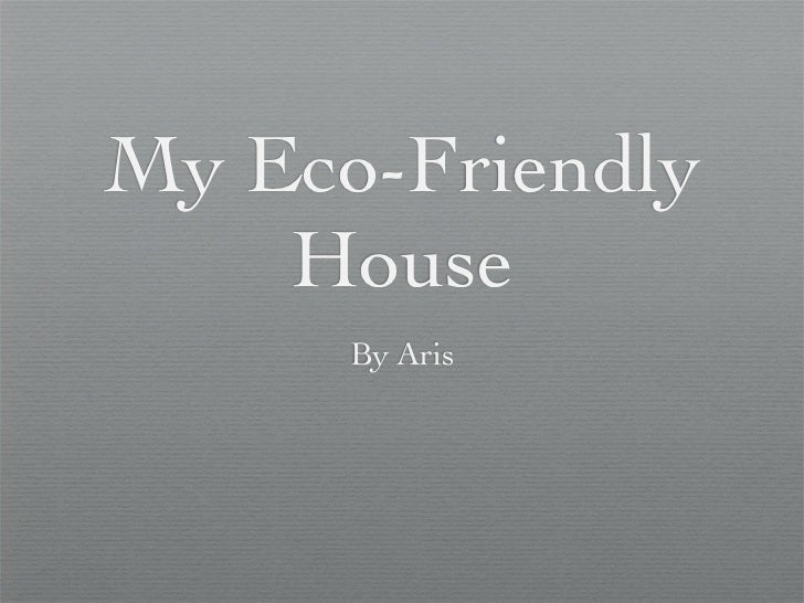 My Eco-Friendly    House      By Aris