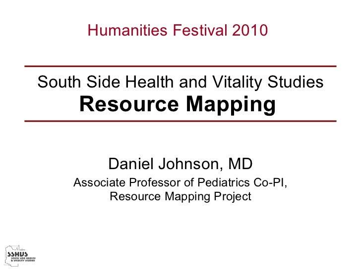 South Side Health and Vitality Studies Resource Mapping   Daniel Johnson, MD Associate Professor of Pediatrics Co-PI, Reso...