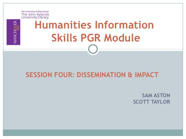 Humanities Information    Skills PGR ModuleSESSION FOUR: DISSEMINATION & IMPACT                                SAM ASTON  ...