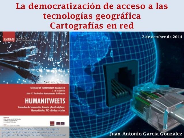 Juan Antonio García González  La democratización de acceso a las tecnologías geográfica  Cartografías en red  http://www.r...