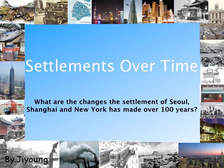 Settlements Over Time       What are the changes the settlement of Seoul,     Shanghai and New York has made over 100 year...