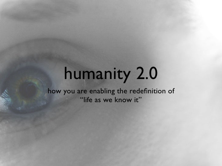 """humanity 2.0 how you are enabling the redefinition of          """"life as we know it"""""""