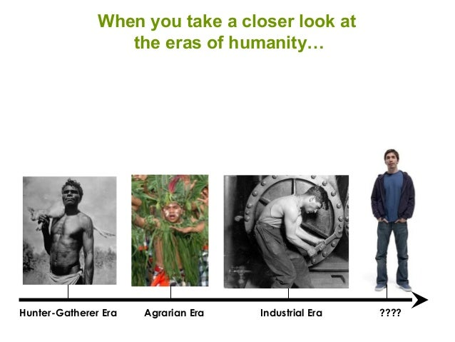 Hunter-Gatherer Era Agrarian Era Industrial Era ???? When you take a closer look at the eras of humanity…
