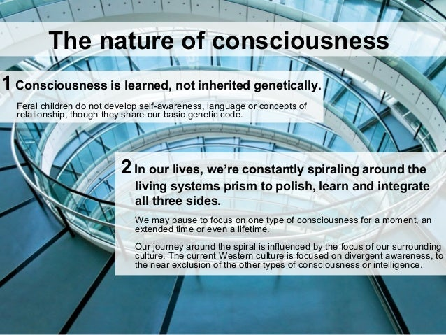 1Consciousness is learned, not inherited genetically. Feral children do not develop self-awareness, language or concepts o...